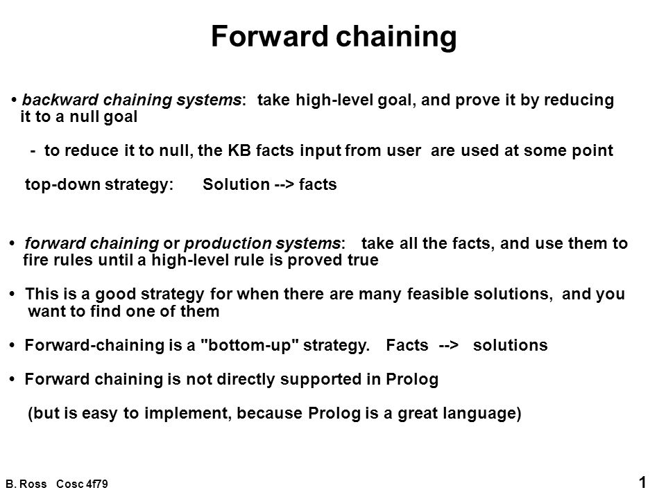 B. Ross Cosc 4f79 1 Forward chaining backward chaining systems: take high-level goal, and prove it by reducing it to a null goal - to reduce it to nul