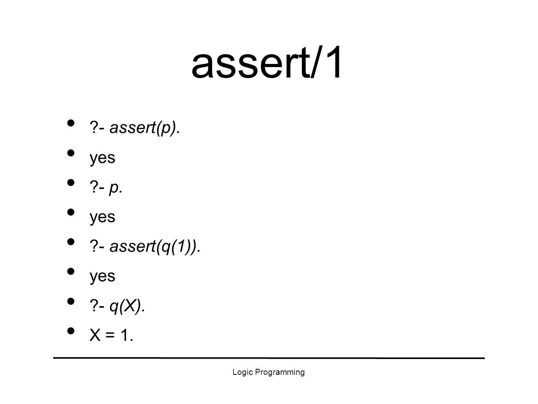 Logic Programming assert/1 - assert(p). yes - p. yes - assert(q(1)). yes - q(X). X = 1.