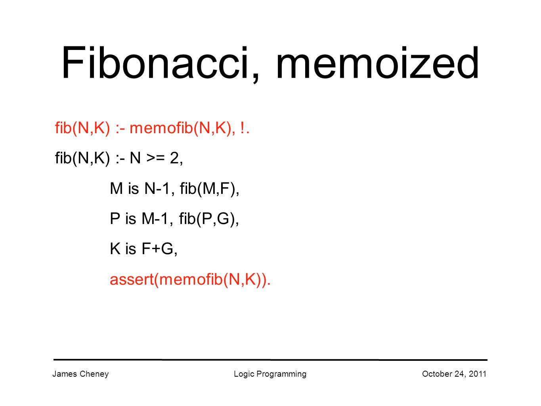 James CheneyLogic ProgrammingOctober 24, 2011 Fibonacci, memoized fib(N,K) :- memofib(N,K), !.
