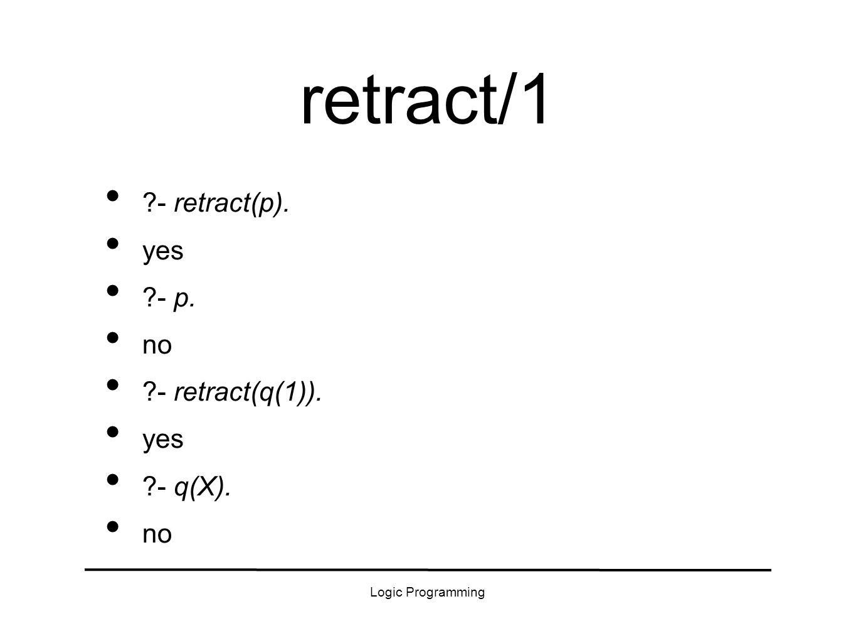 Logic Programming retract/1 - retract(p). yes - p. no - retract(q(1)). yes - q(X). no
