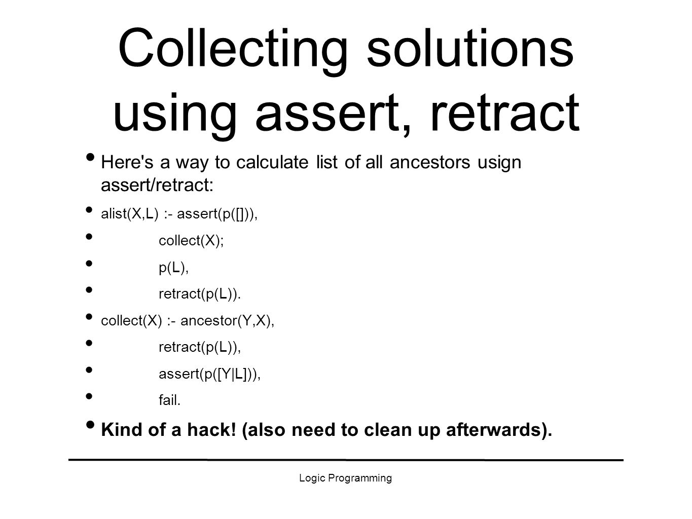 Logic Programming Collecting solutions using assert, retract Here's a way to calculate list of all ancestors usign assert/retract: alist(X,L) :- asser