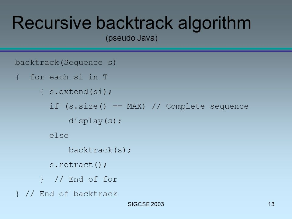 SIGCSE 200313 Recursive backtrack algorithm (pseudo Java) backtrack(Sequence s) { for each si in T { s.extend(si); if (s.size() == MAX) // Complete sequence display(s); else backtrack(s); s.retract(); } // End of for } // End of backtrack