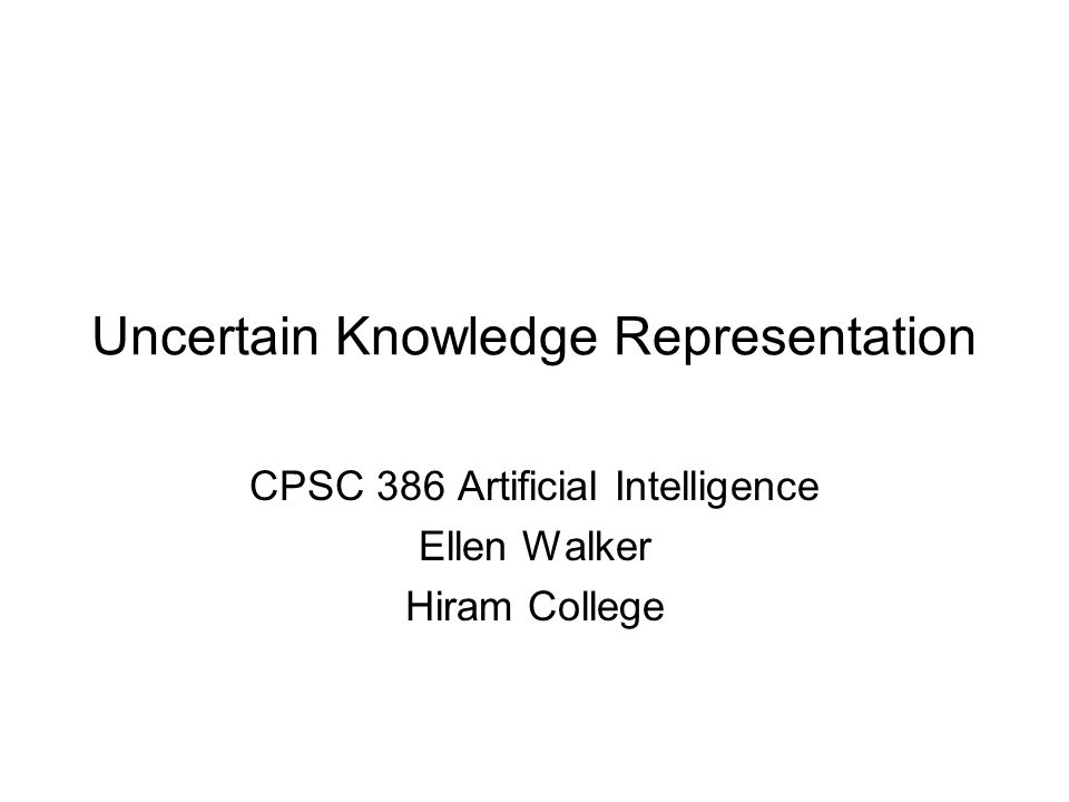 Uncertain Knowledge Representation CPSC 386 Artificial Intelligence Ellen Walker Hiram College