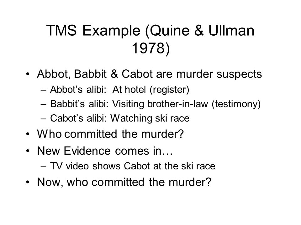 TMS Example (Quine & Ullman 1978) Abbot, Babbit & Cabot are murder suspects –Abbot's alibi: At hotel (register) –Babbit's alibi: Visiting brother-in-l