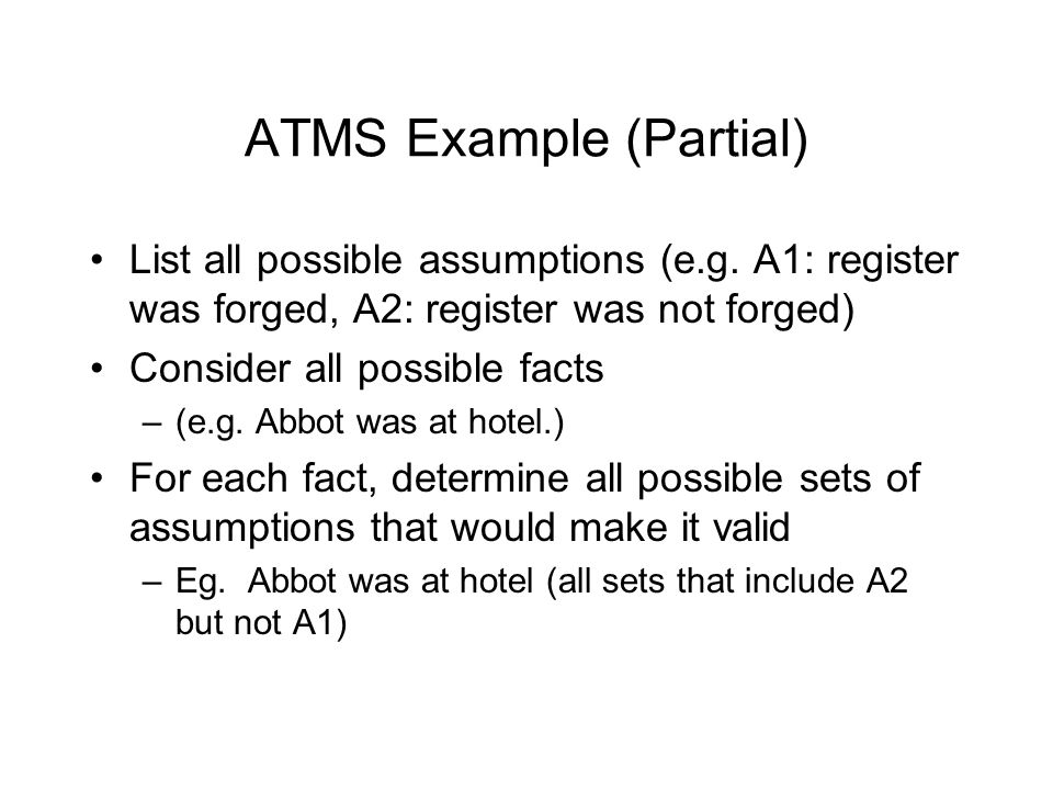ATMS Example (Partial) List all possible assumptions (e.g. A1: register was forged, A2: register was not forged) Consider all possible facts –(e.g. Ab