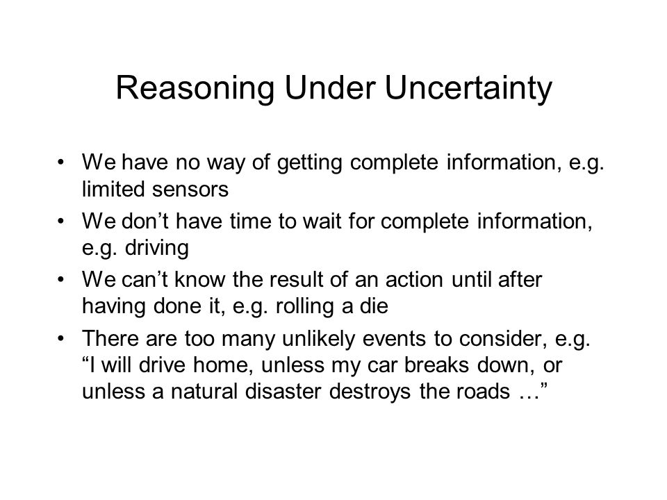Reasoning Under Uncertainty We have no way of getting complete information, e.g. limited sensors We don't have time to wait for complete information,