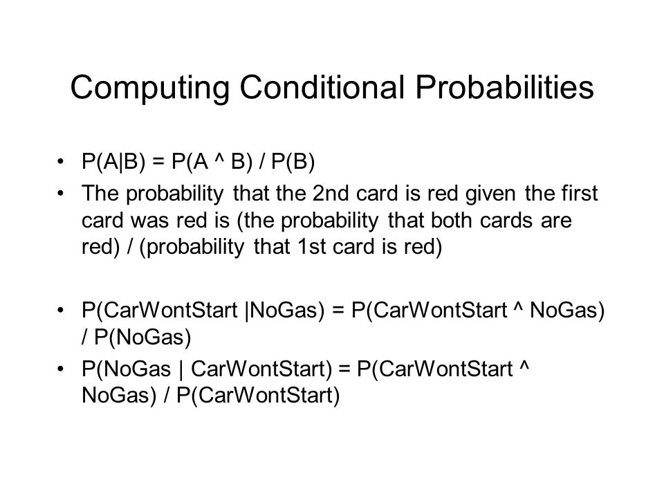 Computing Conditional Probabilities P(A|B) = P(A ^ B) / P(B) The probability that the 2nd card is red given the first card was red is (the probability that both cards are red) / (probability that 1st card is red) P(CarWontStart |NoGas) = P(CarWontStart ^ NoGas) / P(NoGas) P(NoGas | CarWontStart) = P(CarWontStart ^ NoGas) / P(CarWontStart)