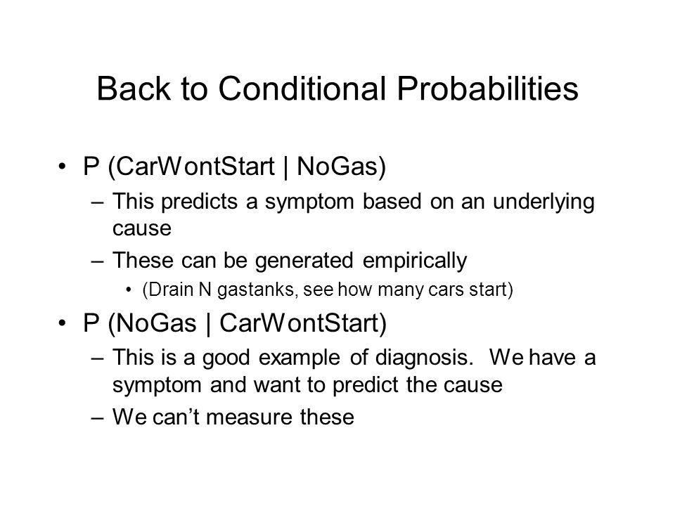 Back to Conditional Probabilities P (CarWontStart | NoGas) –This predicts a symptom based on an underlying cause –These can be generated empirically (Drain N gastanks, see how many cars start) P (NoGas | CarWontStart) –This is a good example of diagnosis.