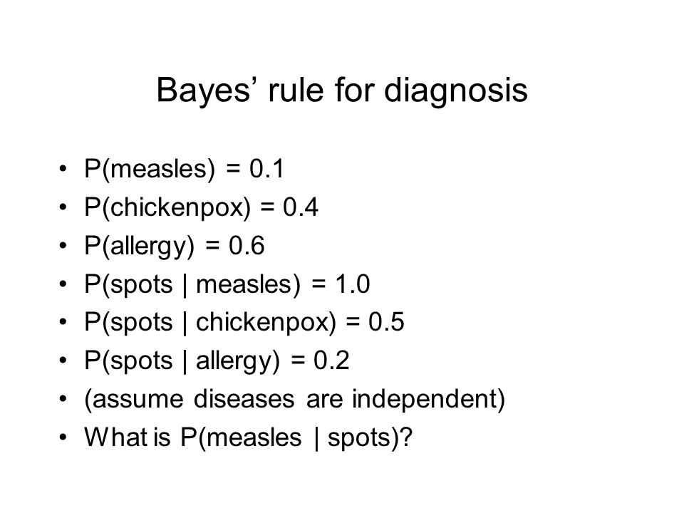 Bayes' rule for diagnosis P(measles) = 0.1 P(chickenpox) = 0.4 P(allergy) = 0.6 P(spots | measles) = 1.0 P(spots | chickenpox) = 0.5 P(spots | allergy) = 0.2 (assume diseases are independent) What is P(measles | spots)