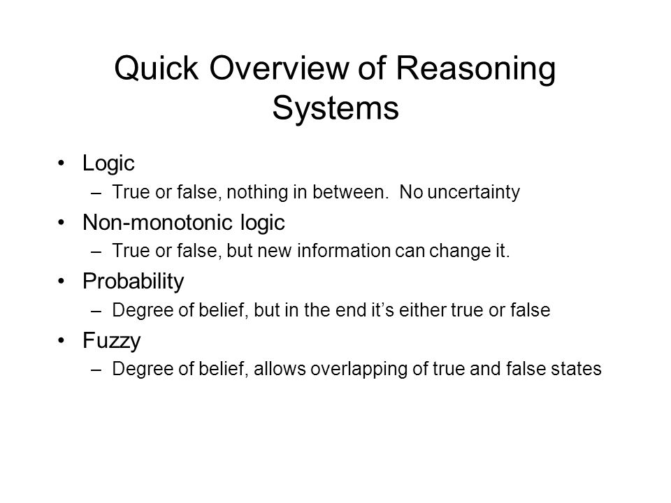 Quick Overview of Reasoning Systems Logic –True or false, nothing in between.