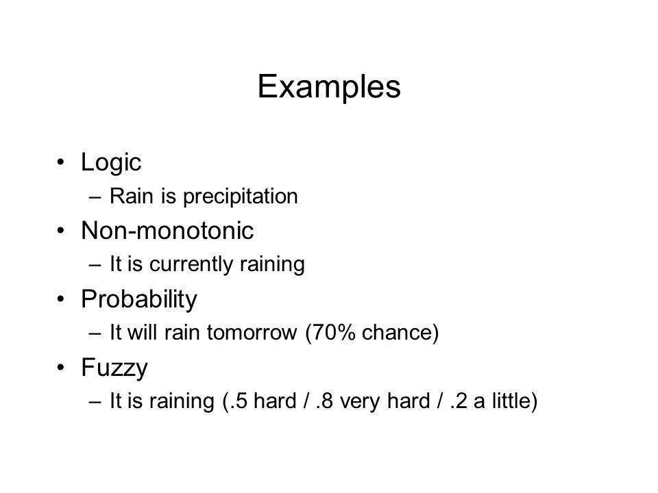 Examples Logic –Rain is precipitation Non-monotonic –It is currently raining Probability –It will rain tomorrow (70% chance) Fuzzy –It is raining (.5 hard /.8 very hard /.2 a little)