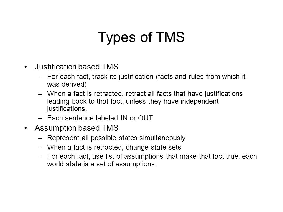 Types of TMS Justification based TMS –For each fact, track its justification (facts and rules from which it was derived) –When a fact is retracted, retract all facts that have justifications leading back to that fact, unless they have independent justifications.