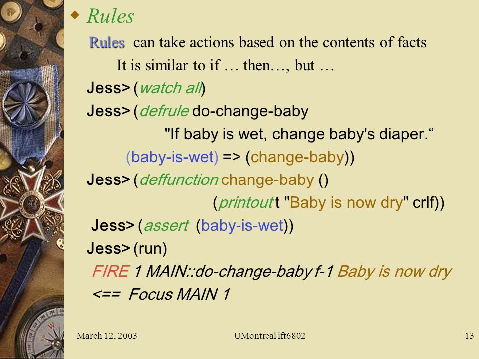 March 12, 2003UMontreal ift680212 Jess> (bind ?sb (new ExampleBean)) Jess> (definstance simple ?sb static) dynamic Jess> (facts) f-0 (MAIN::simple (class ) (name Bob ) (OBJECT )) For a total of 1 facts A fact representing the Bean appears in the knowledge base Examples: FactsConsole