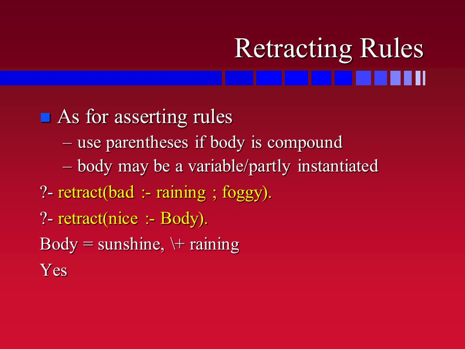 Retracting Rules n As for asserting rules –use parentheses if body is compound –body may be a variable/partly instantiated ?- retract(bad :- raining ; foggy).