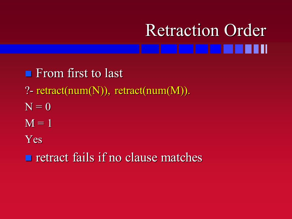 Retraction Order n From first to last ?- retract(num(N)), retract(num(M)).