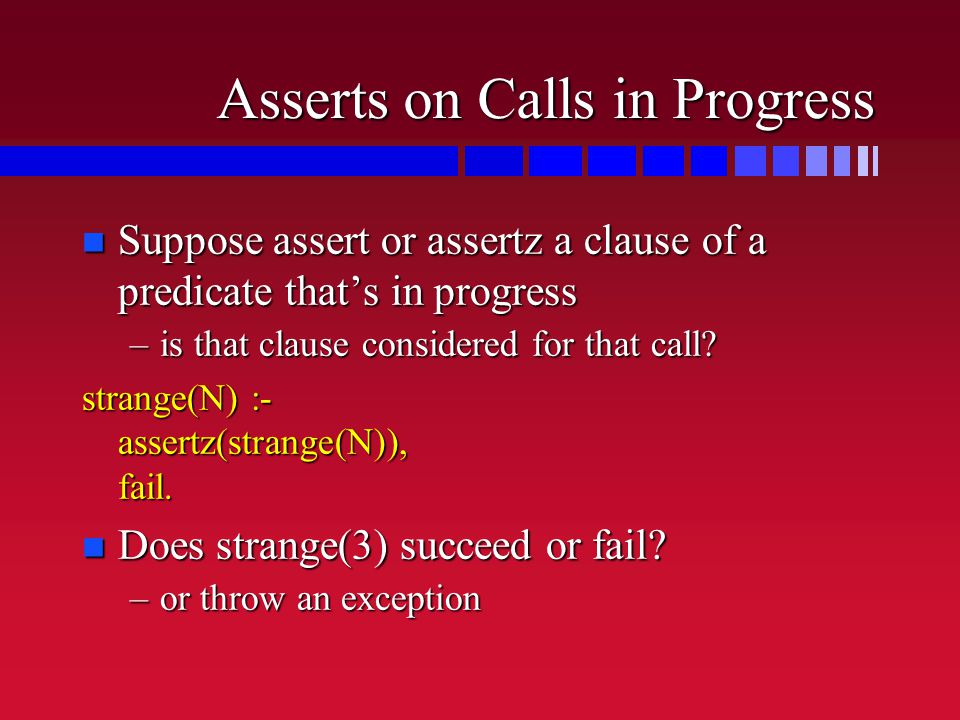 Asserts on Calls in Progress n Suppose assert or assertz a clause of a predicate that's in progress –is that clause considered for that call.