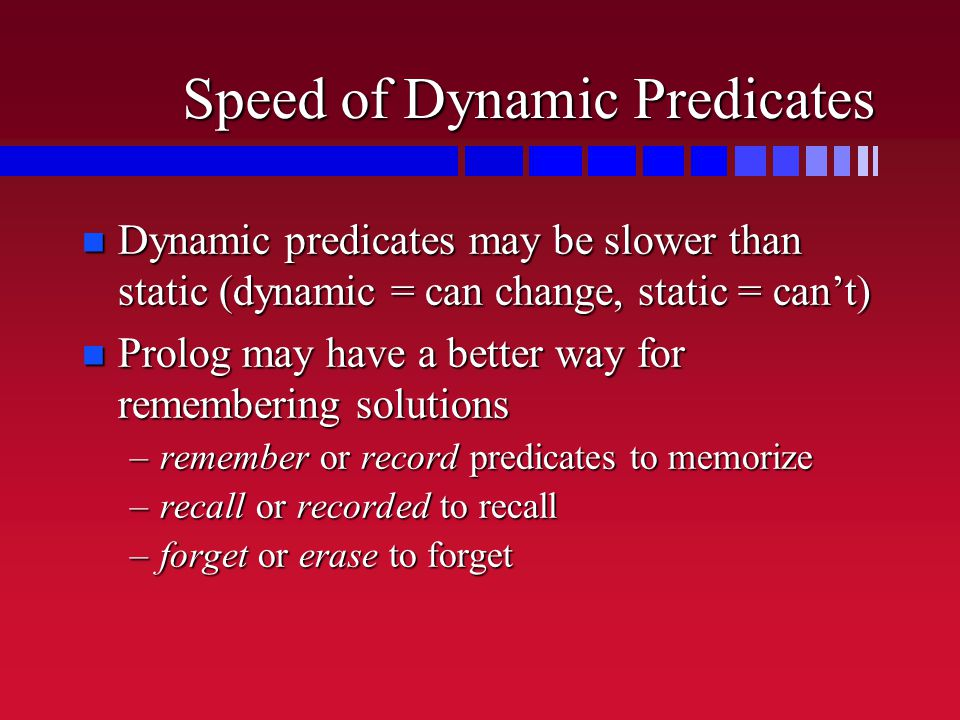 Speed of Dynamic Predicates n Dynamic predicates may be slower than static (dynamic = can change, static = can't) n Prolog may have a better way for remembering solutions –remember or record predicates to memorize –recall or recorded to recall –forget or erase to forget