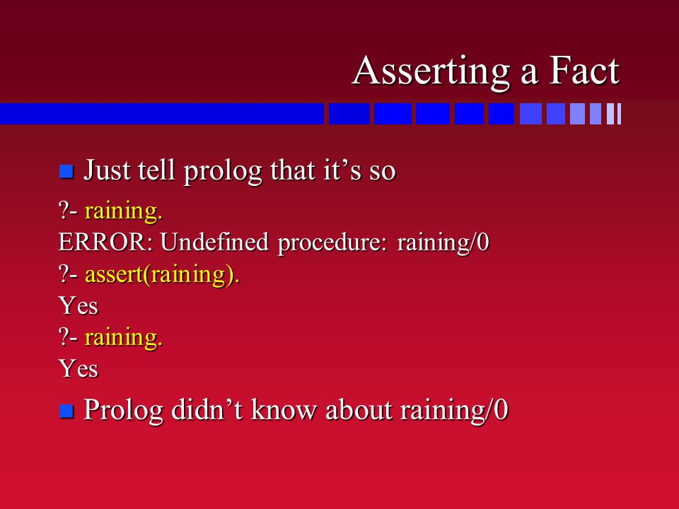 Asserting a Fact n Just tell prolog that it's so ?- raining.