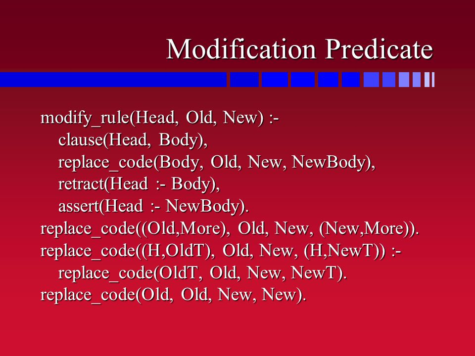 Modification Predicate modify_rule(Head, Old, New) :- clause(Head, Body), replace_code(Body, Old, New, NewBody), retract(Head :- Body), assert(Head :- NewBody).