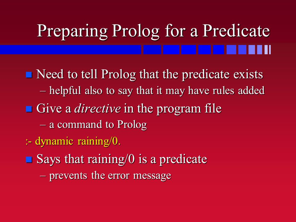Preparing Prolog for a Predicate n Need to tell Prolog that the predicate exists –helpful also to say that it may have rules added n Give a directive in the program file –a command to Prolog :- dynamic raining/0.
