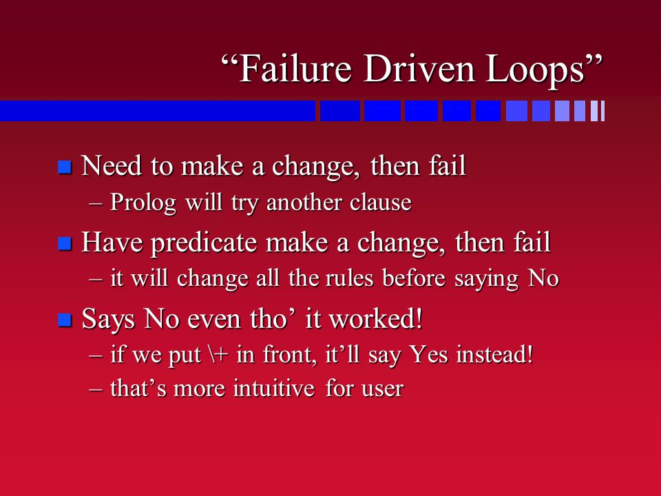Failure Driven Loops n Need to make a change, then fail –Prolog will try another clause n Have predicate make a change, then fail –it will change all the rules before saying No n Says No even tho' it worked.