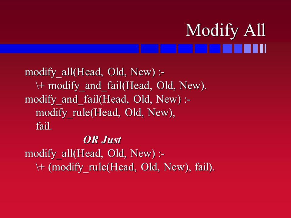 Modify All modify_all(Head, Old, New) :- \+ modify_and_fail(Head, Old, New).