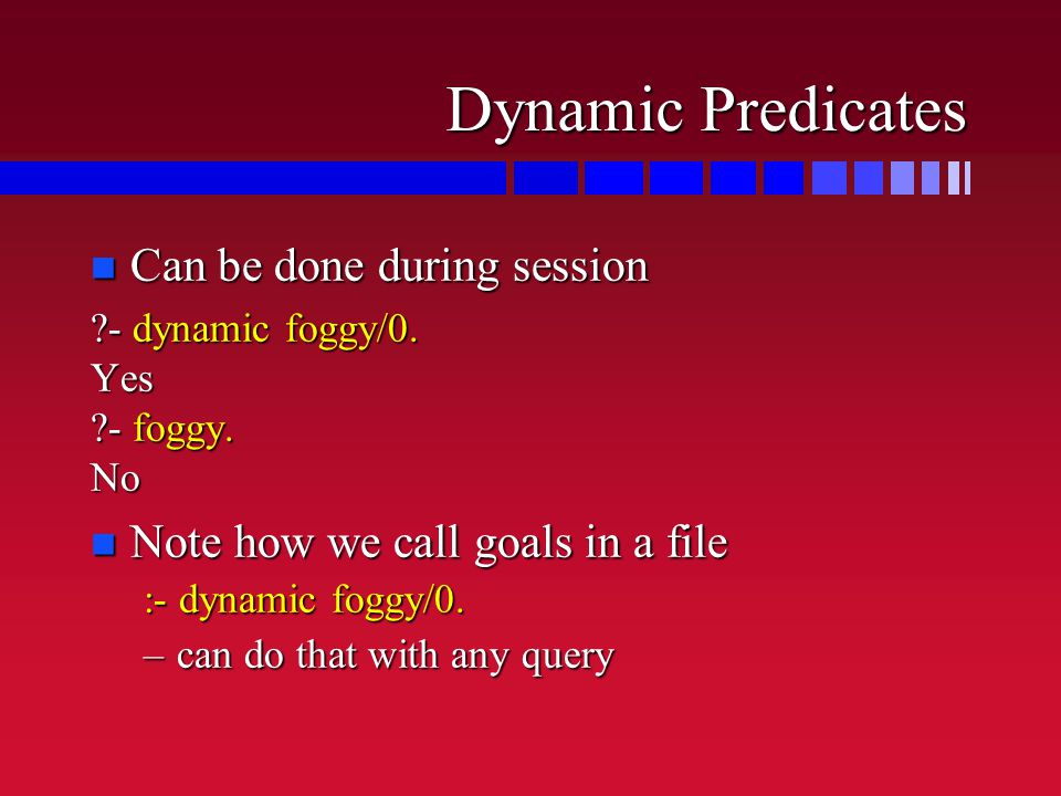 Dynamic Predicates n Can be done during session ?- dynamic foggy/0.