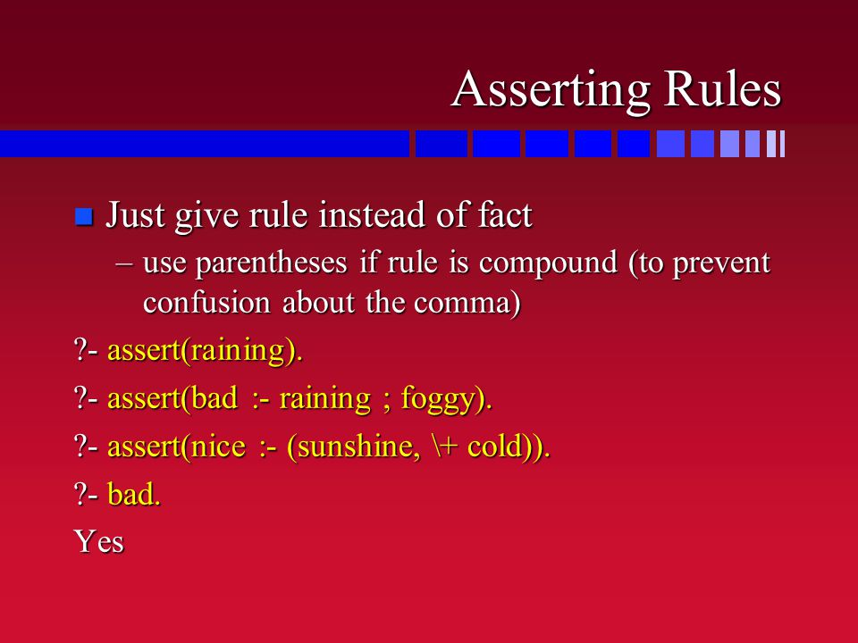 Asserting Rules n Just give rule instead of fact –use parentheses if rule is compound (to prevent confusion about the comma) ?- assert(raining).