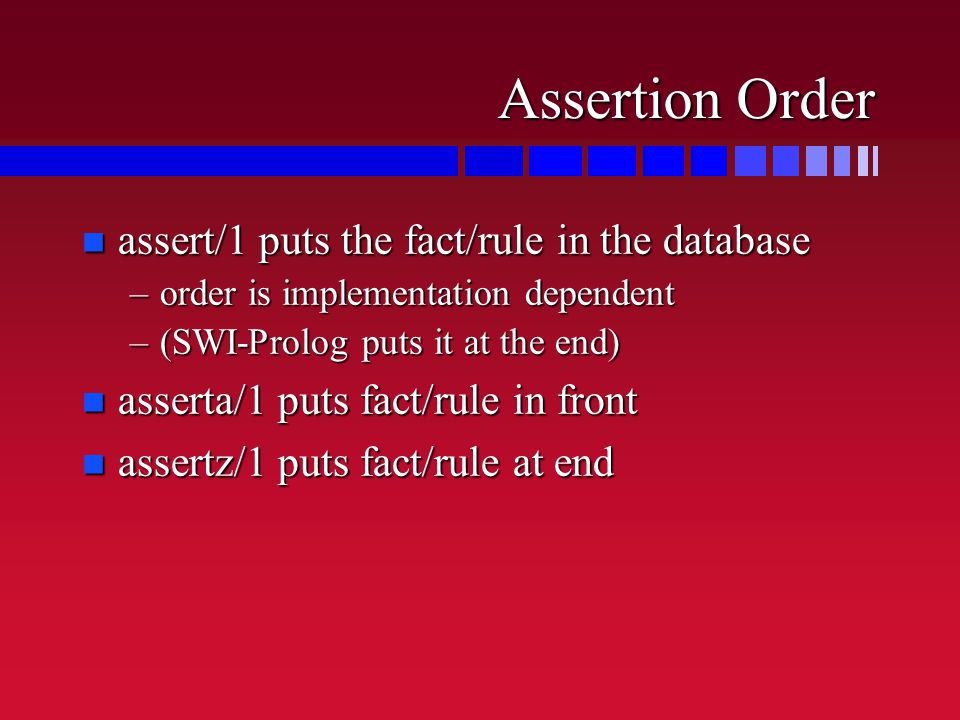 Assertion Order n assert/1 puts the fact/rule in the database –order is implementation dependent –(SWI-Prolog puts it at the end) n asserta/1 puts fact/rule in front n assertz/1 puts fact/rule at end