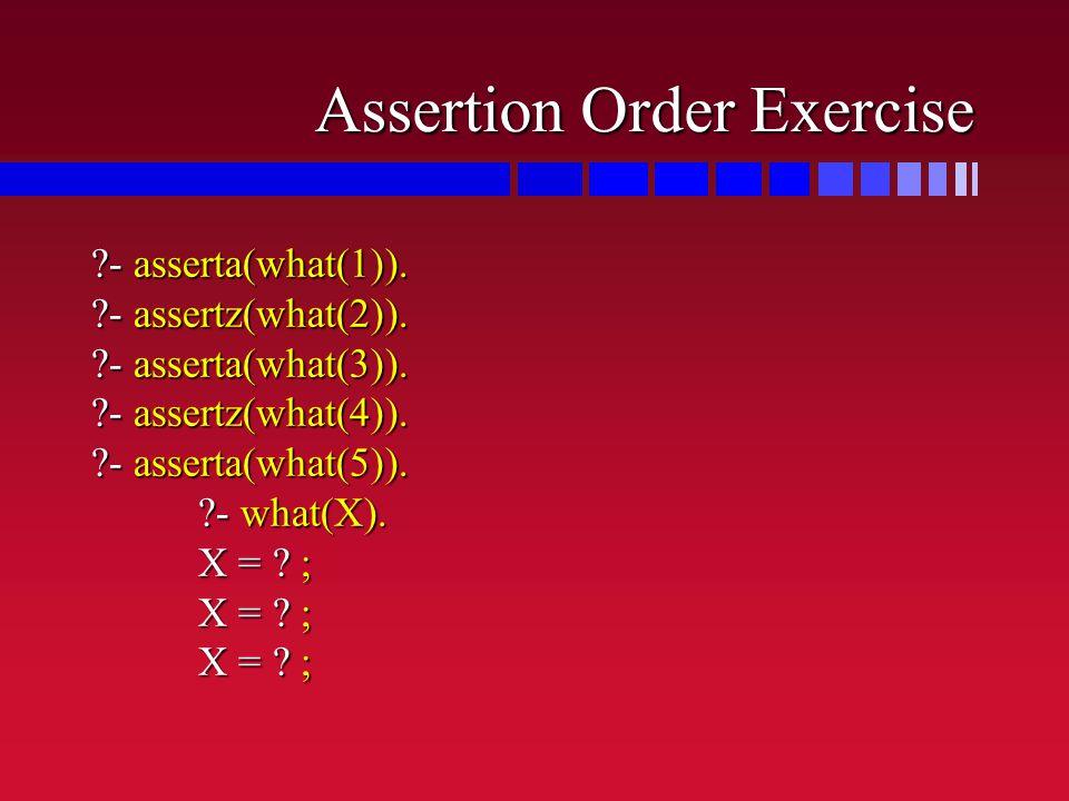 Assertion Order Exercise ?- asserta(what(1)).?- assertz(what(2)).