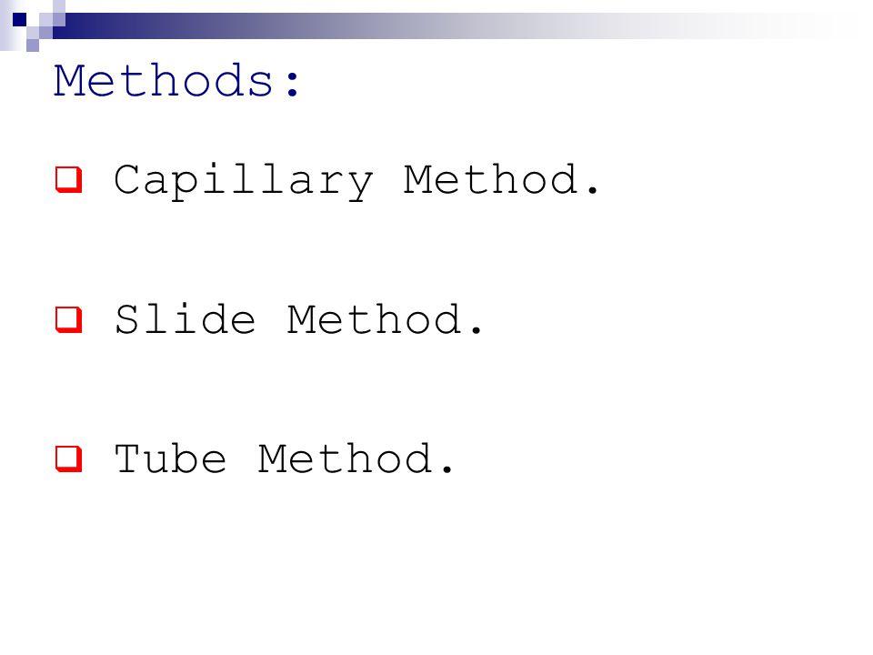Methods:  Capillary Method.  Slide Method.  Tube Method.