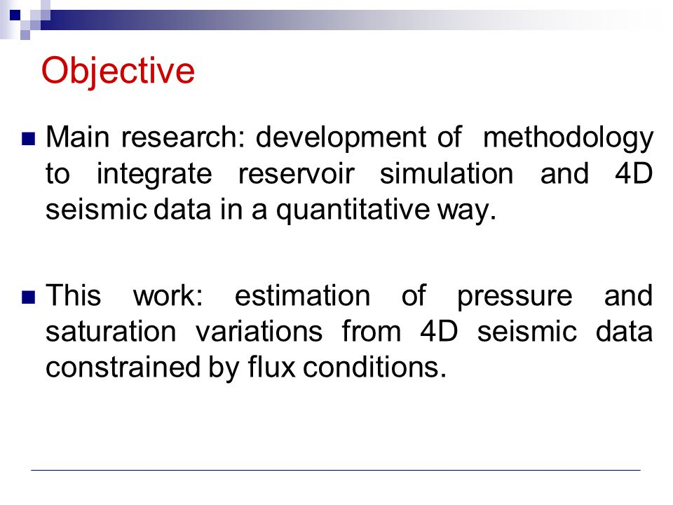 Objective Main research: development of methodology to integrate reservoir simulation and 4D seismic data in a quantitative way. This work: estimation