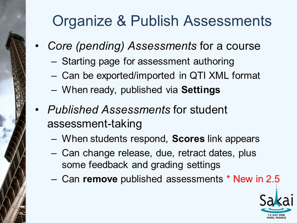 Organize & Publish Assessments Core (pending) Assessments for a course –Starting page for assessment authoring –Can be exported/imported in QTI XML format –When ready, published via Settings Published Assessments for student assessment-taking –When students respond, Scores link appears –Can change release, due, retract dates, plus some feedback and grading settings –Can remove published assessments * New in 2.5