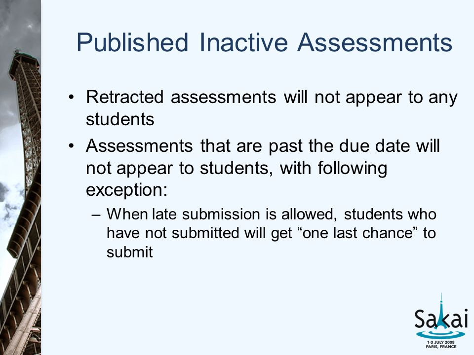 Published Inactive Assessments Retracted assessments will not appear to any students Assessments that are past the due date will not appear to students, with following exception: –When late submission is allowed, students who have not submitted will get one last chance to submit