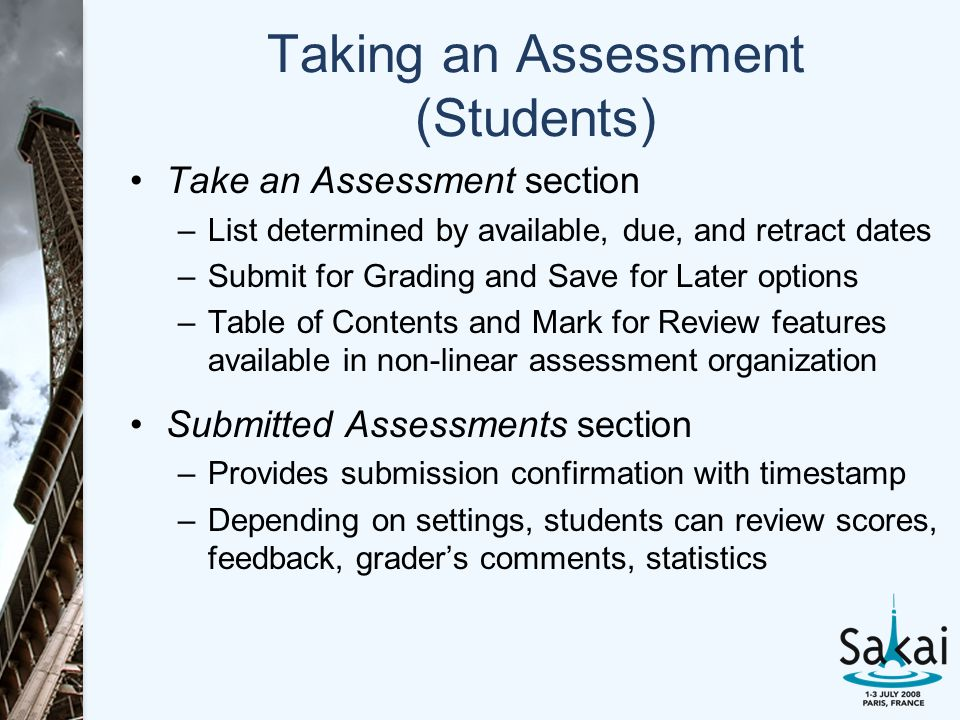 Taking an Assessment (Students) Take an Assessment section –List determined by available, due, and retract dates –Submit for Grading and Save for Later options –Table of Contents and Mark for Review features available in non-linear assessment organization Submitted Assessments section –Provides submission confirmation with timestamp –Depending on settings, students can review scores, feedback, grader's comments, statistics