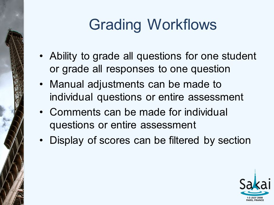 Grading Workflows Ability to grade all questions for one student or grade all responses to one question Manual adjustments can be made to individual questions or entire assessment Comments can be made for individual questions or entire assessment Display of scores can be filtered by section