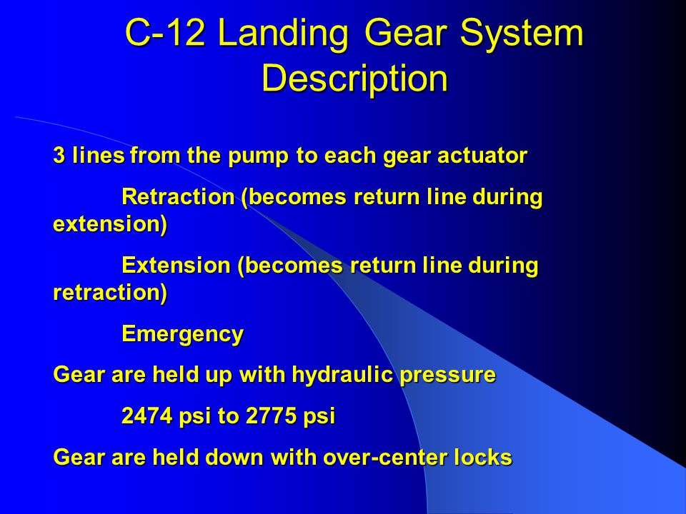C-12 Landing Gear System Description 3 lines from the pump to each gear actuator Retraction (becomes return line during extension) Extension (becomes