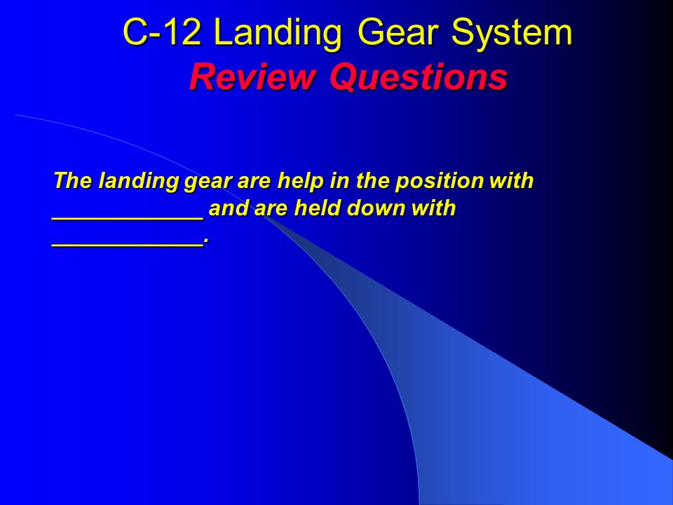 C-12 Landing Gear System Review Questions The landing gear are help in the position with ____________ and are held down with ____________.