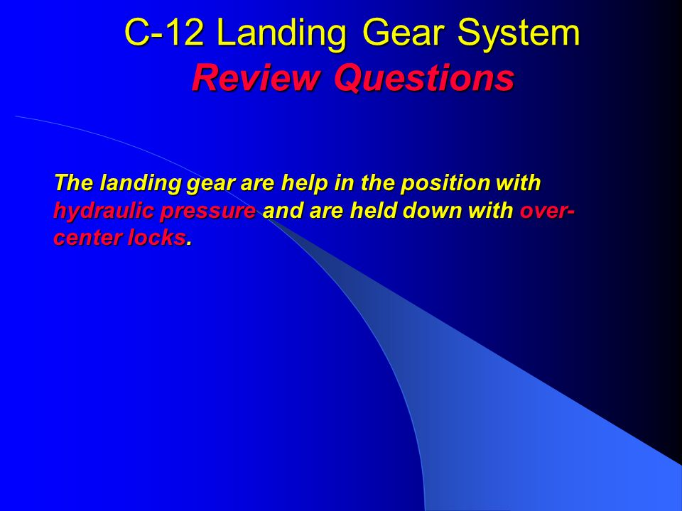 C-12 Landing Gear System Review Questions The landing gear are help in the position with hydraulic pressure and are held down with over- center locks.