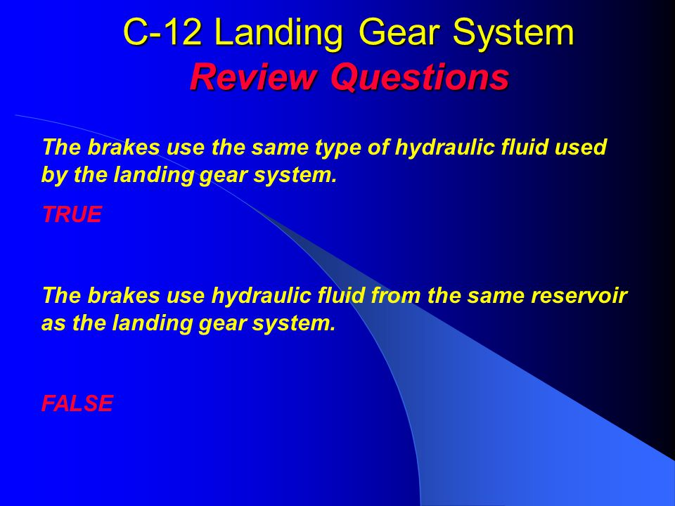 C-12 Landing Gear System Review Questions The brakes use the same type of hydraulic fluid used by the landing gear system. TRUE The brakes use hydraul