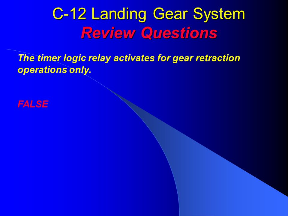 C-12 Landing Gear System Review Questions The timer logic relay activates for gear retraction operations only. FALSE