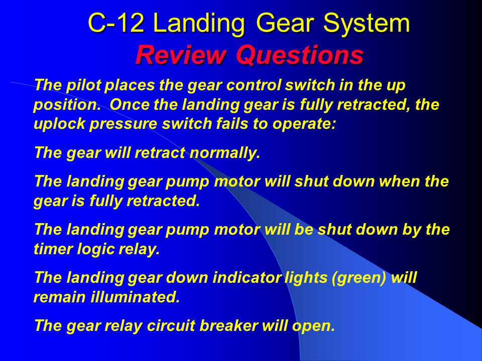 C-12 Landing Gear System Review Questions The pilot places the gear control switch in the up position. Once the landing gear is fully retracted, the u