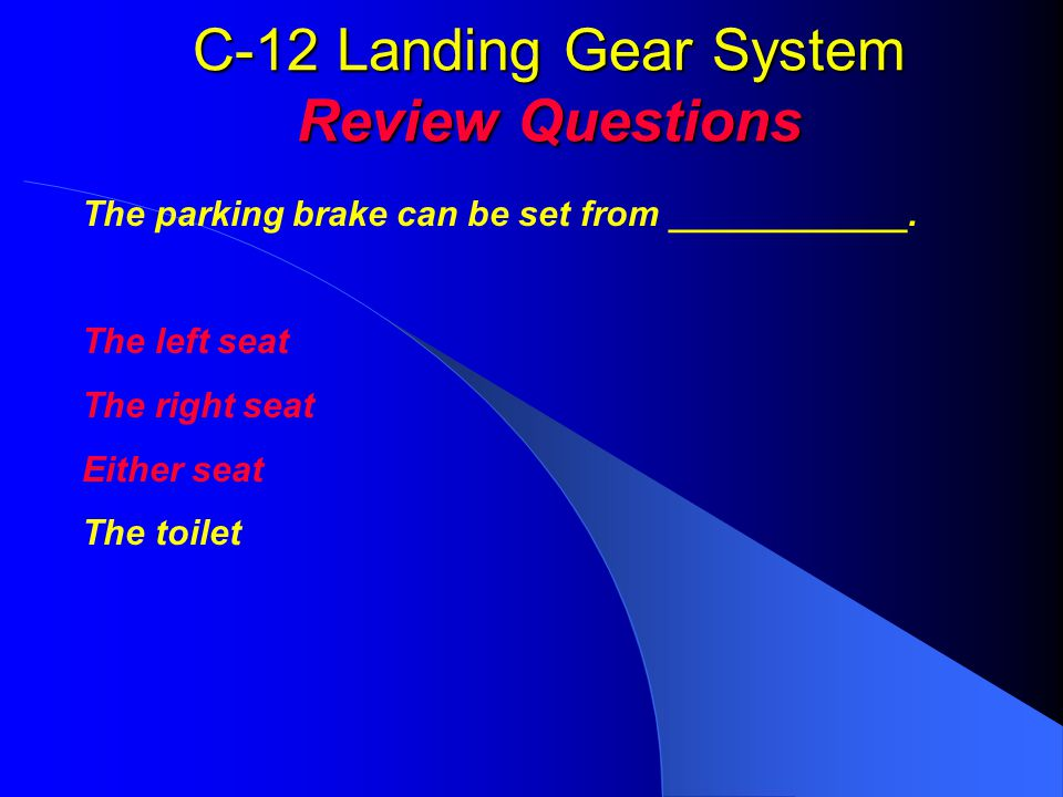 C-12 Landing Gear System Review Questions The parking brake can be set from ____________. The left seat The right seat Either seat The toilet