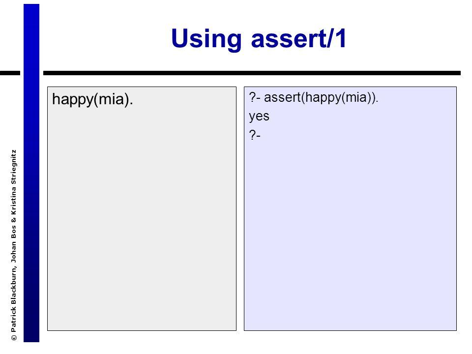 © Patrick Blackburn, Johan Bos & Kristina Striegnitz Using assert/1 happy(mia). ?- assert(happy(mia)). yes ?-