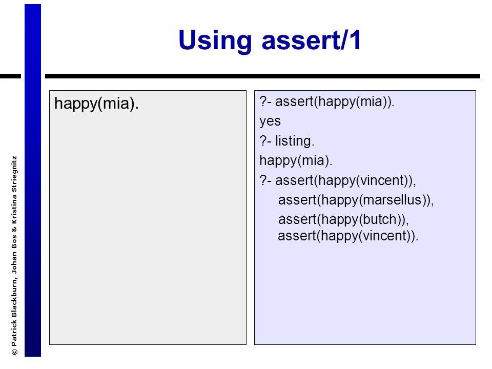 © Patrick Blackburn, Johan Bos & Kristina Striegnitz Using assert/1 happy(mia). ?- assert(happy(mia)). yes ?- listing. happy(mia). ?- assert(happy(vin