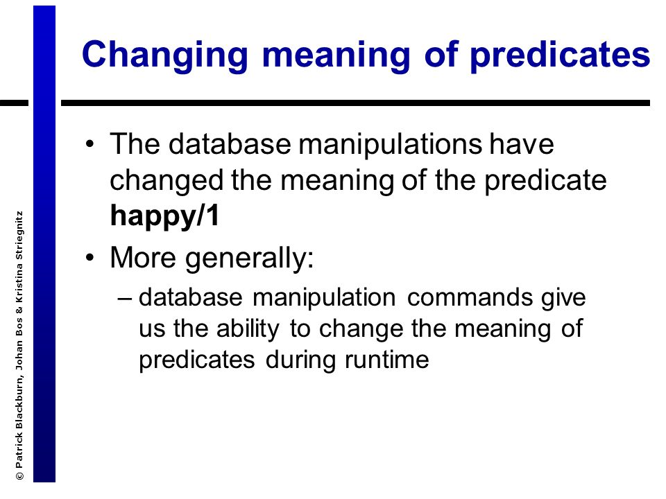© Patrick Blackburn, Johan Bos & Kristina Striegnitz Changing meaning of predicates The database manipulations have changed the meaning of the predicate happy/1 More generally: –database manipulation commands give us the ability to change the meaning of predicates during runtime