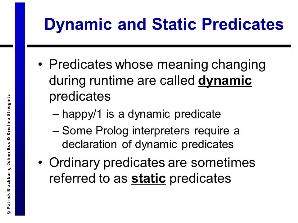 © Patrick Blackburn, Johan Bos & Kristina Striegnitz Dynamic and Static Predicates Predicates whose meaning changing during runtime are called dynamic predicates –happy/1 is a dynamic predicate –Some Prolog interpreters require a declaration of dynamic predicates Ordinary predicates are sometimes referred to as static predicates