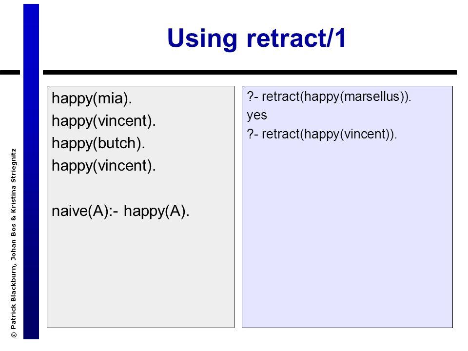 © Patrick Blackburn, Johan Bos & Kristina Striegnitz Using retract/1 happy(mia). happy(vincent). happy(butch). happy(vincent). naive(A):- happy(A). ?-