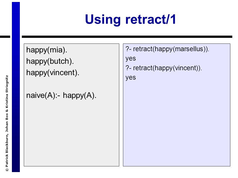 © Patrick Blackburn, Johan Bos & Kristina Striegnitz Using retract/1 happy(mia). happy(butch). happy(vincent). naive(A):- happy(A). ?- retract(happy(m