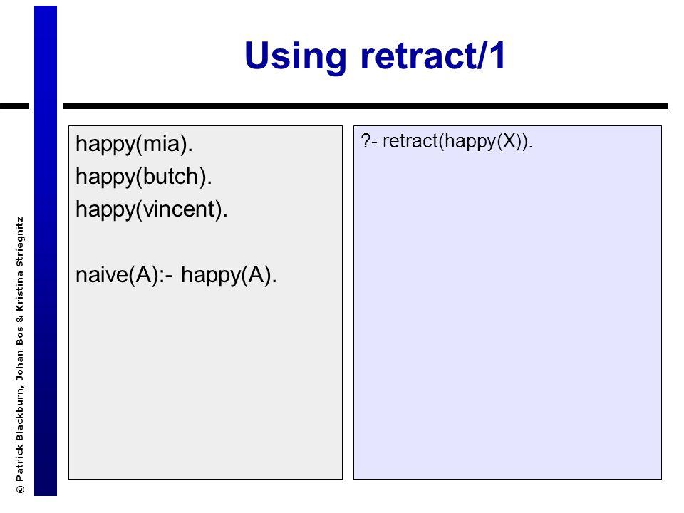 © Patrick Blackburn, Johan Bos & Kristina Striegnitz Using retract/1 happy(mia). happy(butch). happy(vincent). naive(A):- happy(A). ?- retract(happy(X